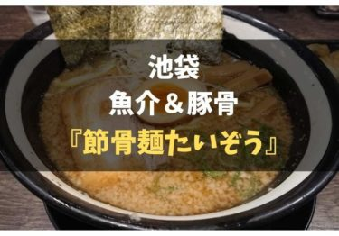 池袋の濃厚魚介豚骨ラーメン『節骨麺 たいぞう』レポ!