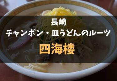 長崎で絶対食べたい!ちゃんぽん&皿うどんのルーツ『四海楼』レポ!